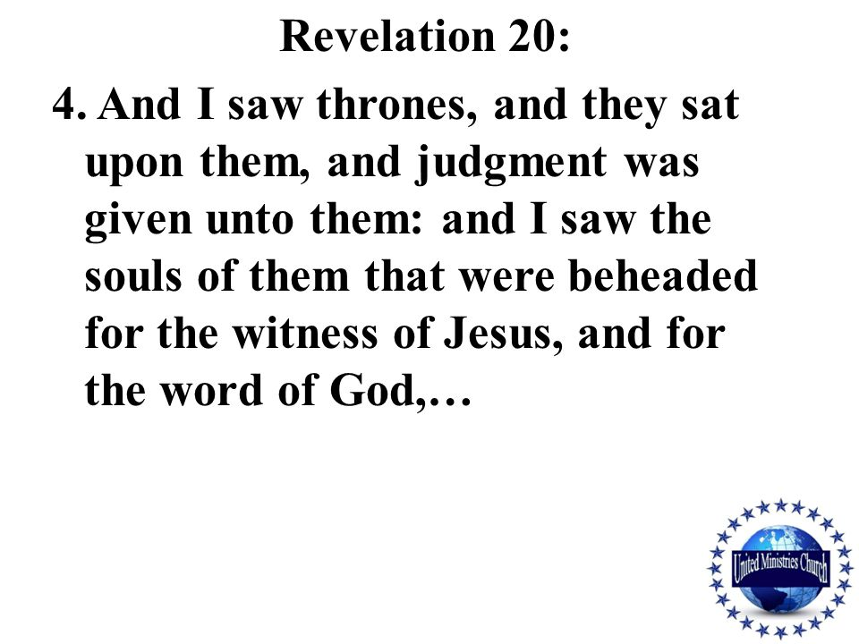 Revelation 20: 4. And I saw thrones, and they sat upon them, and judgment was given unto them: and I saw the souls of them that were beheaded for the