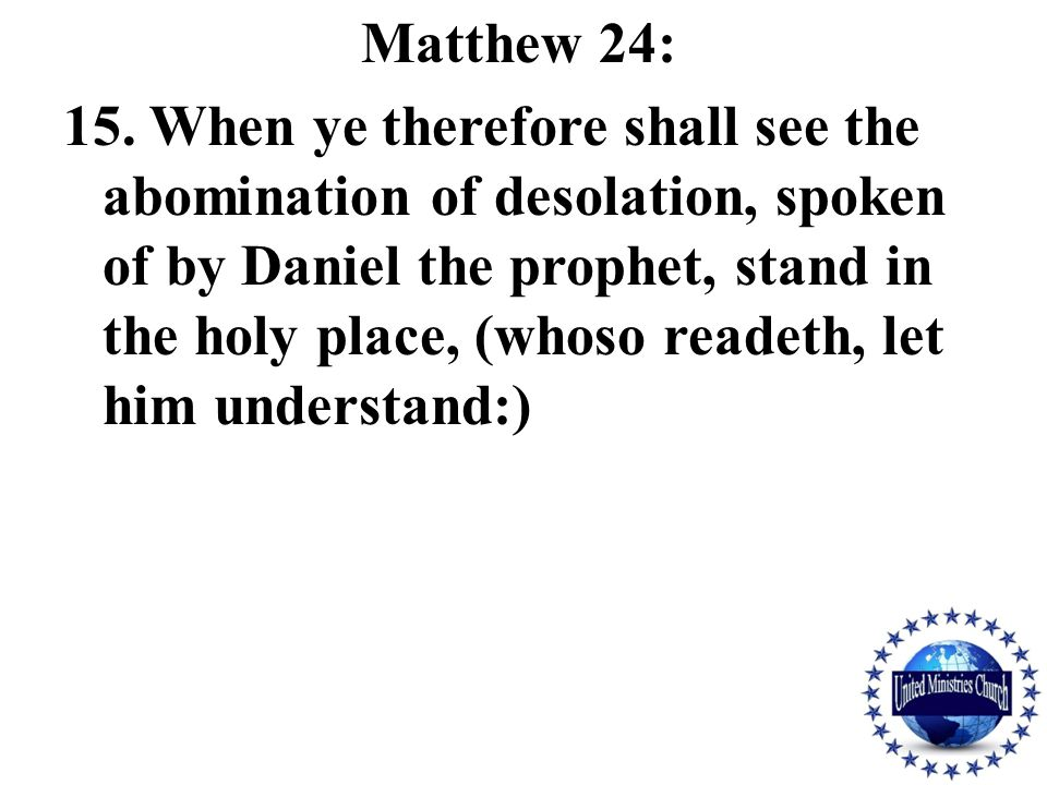 Matthew 24: 15. When ye therefore shall see the abomination of desolation, spoken of by Daniel the prophet, stand in the holy place, (whoso readeth, l