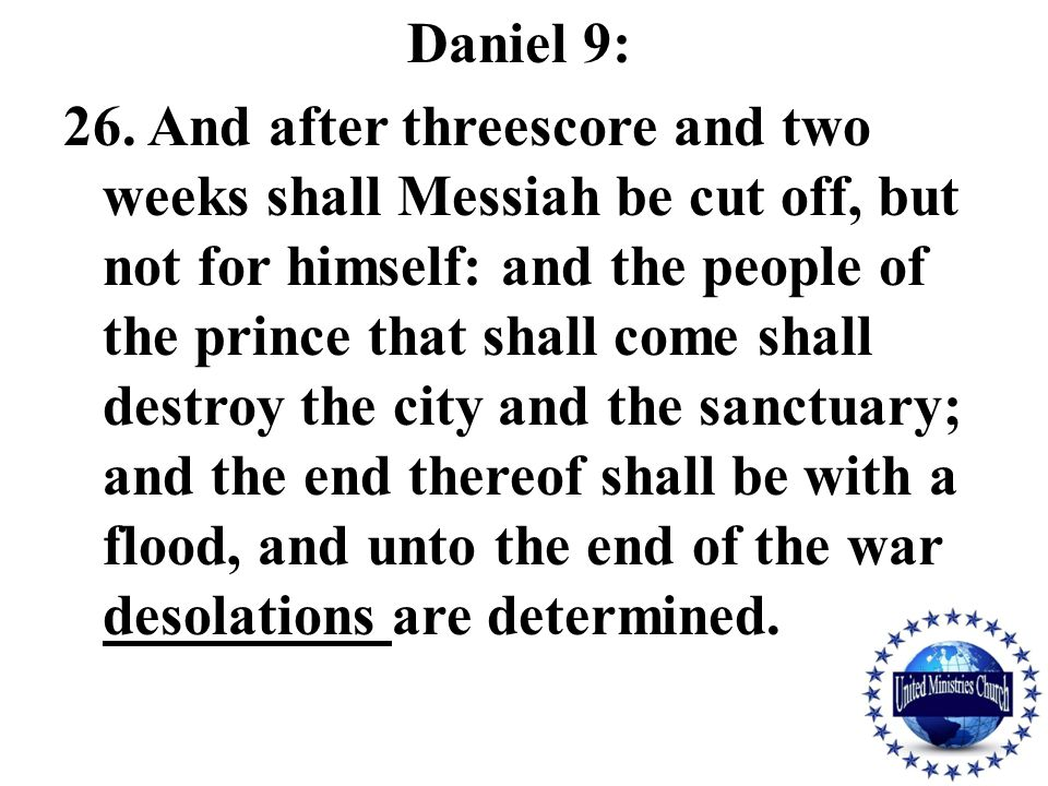 Daniel 9: 26. And after threescore and two weeks shall Messiah be cut off, but not for himself: and the people of the prince that shall come shall des