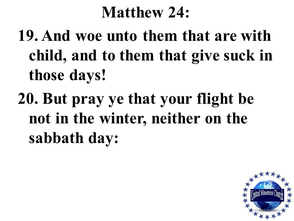 Matthew 24: 19. And woe unto them that are with child, and to them that give suck in those days.