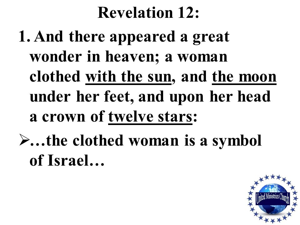 Revelation 12: 1. And there appeared a great wonder in heaven; a woman clothed with the sun, and the moon under her feet, and upon her head a crown of