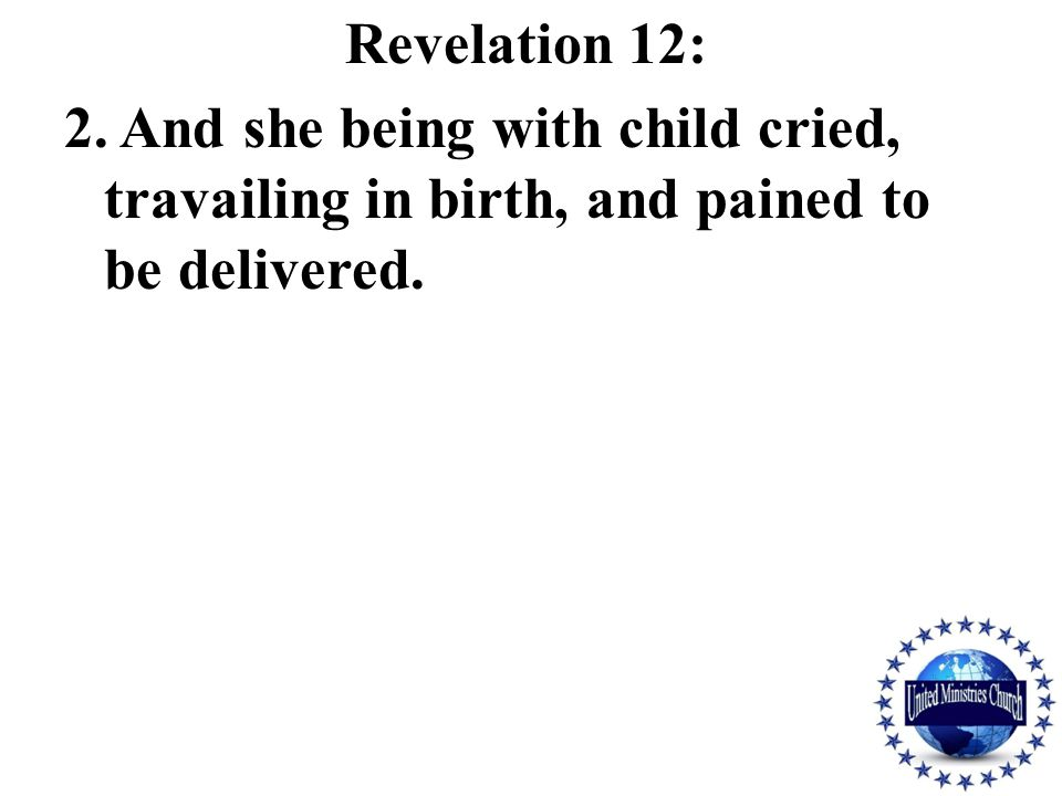 Revelation 12: 2. And she being with child cried, travailing in birth, and pained to be delivered.