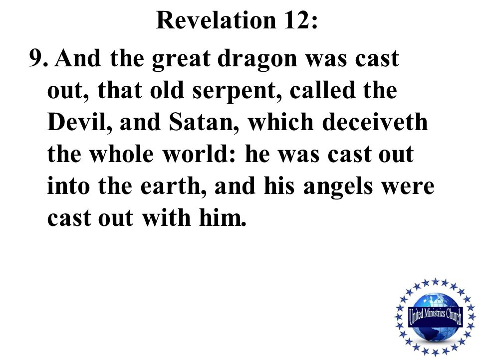 Revelation 12: 9. And the great dragon was cast out, that old serpent, called the Devil, and Satan, which deceiveth the whole world: he was cast out i