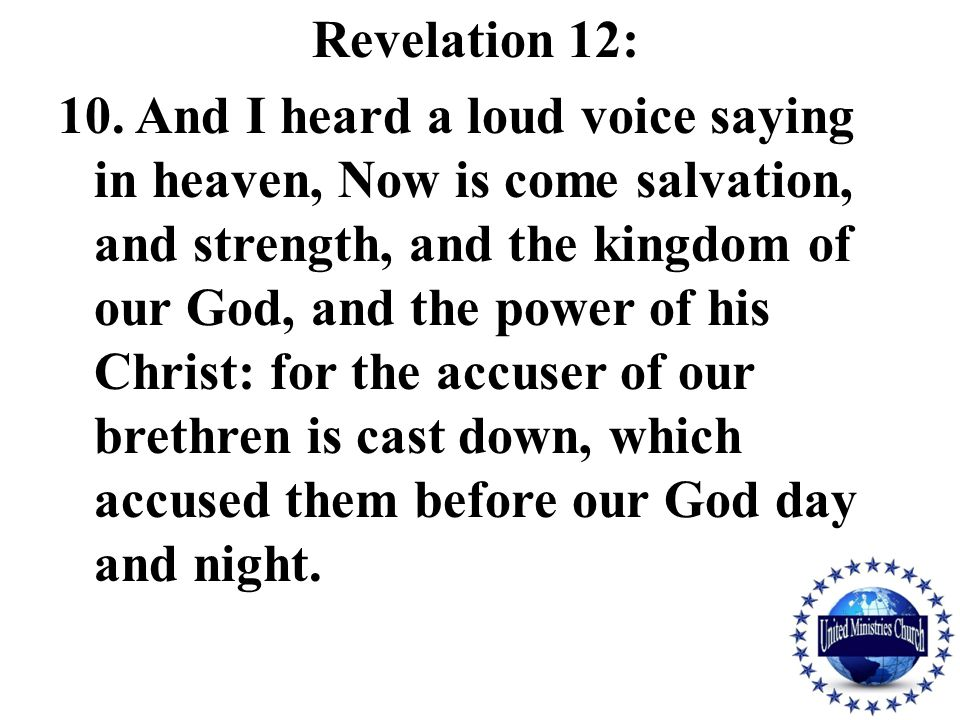 Revelation 12: 10. And I heard a loud voice saying in heaven, Now is come salvation, and strength, and the kingdom of our God, and the power of his Ch