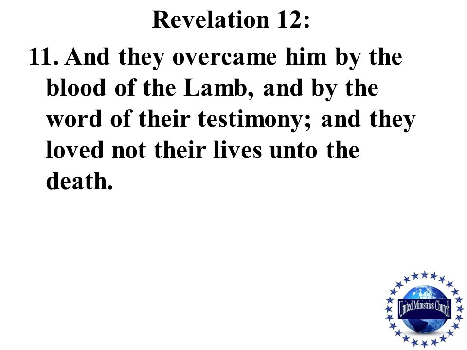Revelation 12: 11. And they overcame him by the blood of the Lamb, and by the word of their testimony; and they loved not their lives unto the death.