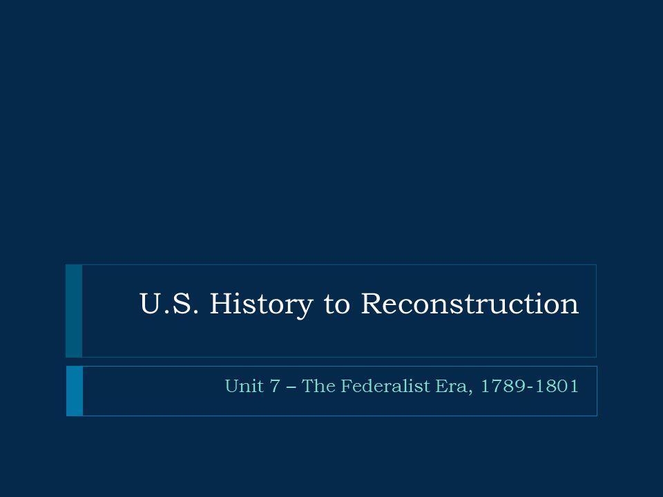 U.S. History to Reconstruction Unit 7 – The Federalist Era, 1789-1801