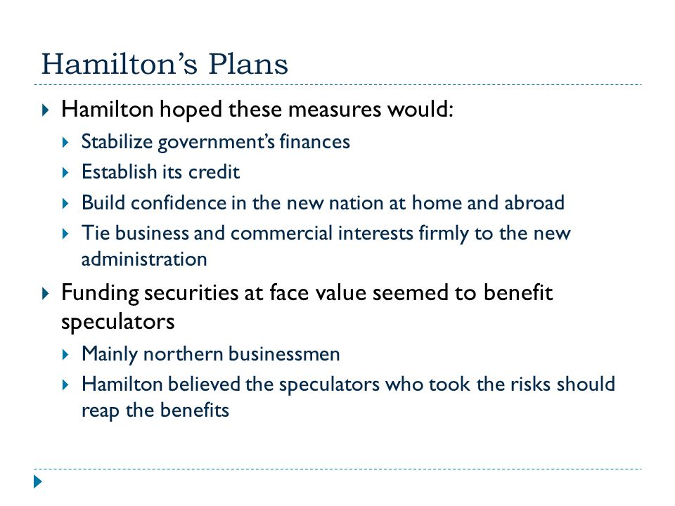 Hamilton's Plans  Hamilton hoped these measures would:  Stabilize government's finances  Establish its credit  Build confidence in the new nation
