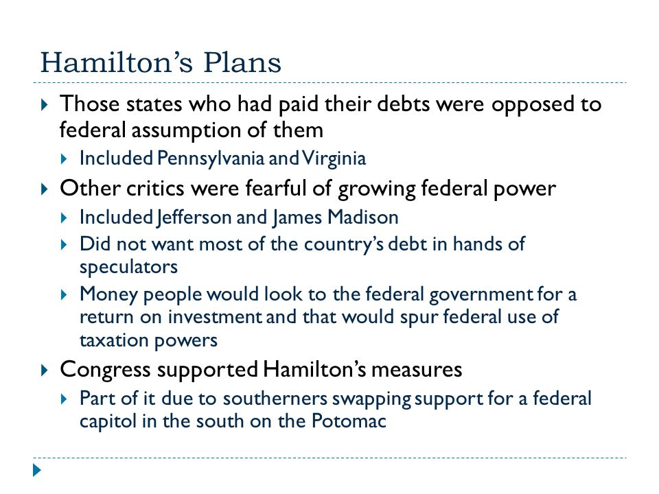 Hamilton's Plans  Those states who had paid their debts were opposed to federal assumption of them  Included Pennsylvania and Virginia  Other criti