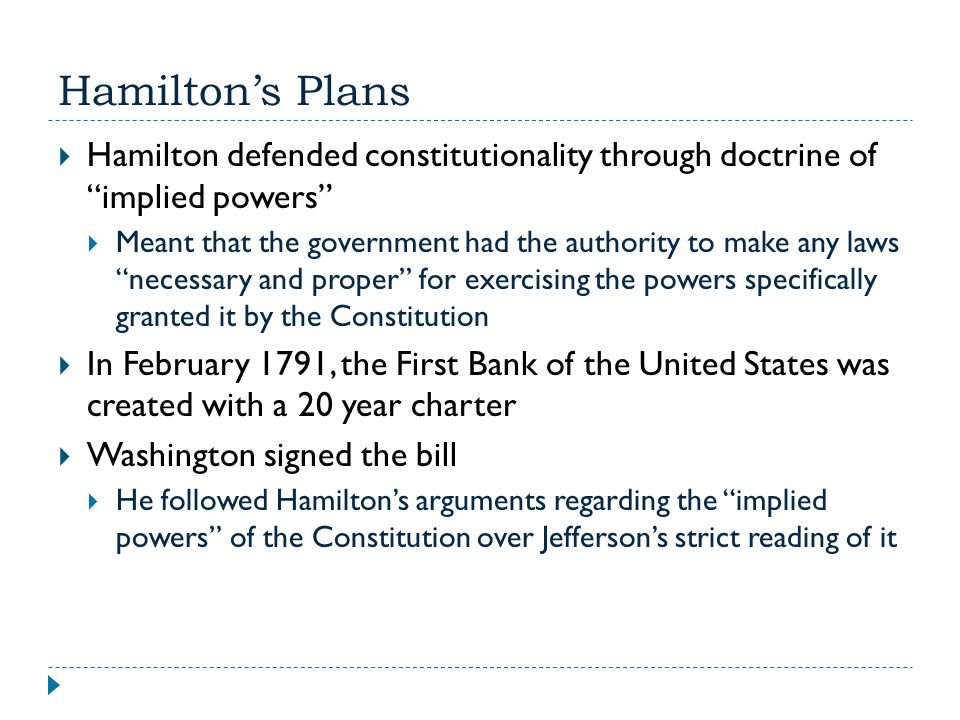 """Hamilton's Plans  Hamilton defended constitutionality through doctrine of """"implied powers""""  Meant that the government had the authority to make any"""