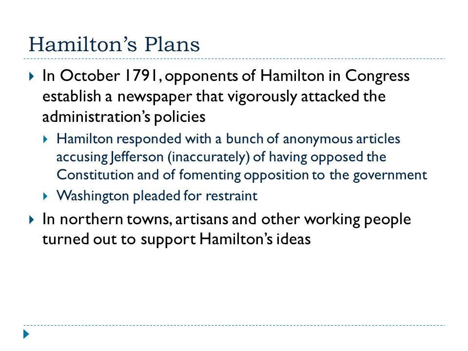 Hamilton's Plans  In October 1791, opponents of Hamilton in Congress establish a newspaper that vigorously attacked the administration's policies  H