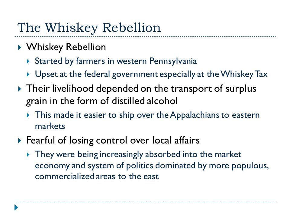 The Whiskey Rebellion  Whiskey Rebellion  Started by farmers in western Pennsylvania  Upset at the federal government especially at the Whiskey Tax