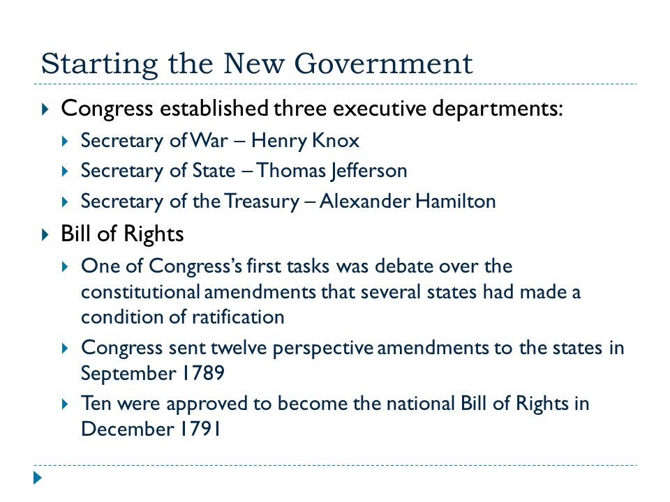 Starting the New Government  Judiciary Act of 1789  Created the federal court system of 13 courts  Purpose was to enforce national laws on a state level  John Jay was selected as Chief Justice of the Supreme Court  Hamilton Tariff (1789)  Created a 5% tariff on all imported goods  Helped the manufacturing north but harmed agricultural south  Count of the American Population  Necessary for proper representation in the House  Undertaken in 1790  Found the U.S.