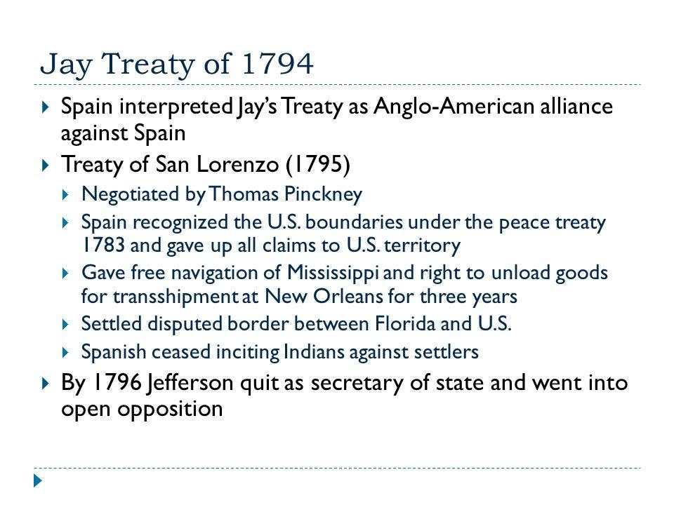 Jay Treaty of 1794  Spain interpreted Jay's Treaty as Anglo-American alliance against Spain  Treaty of San Lorenzo (1795)  Negotiated by Thomas Pin