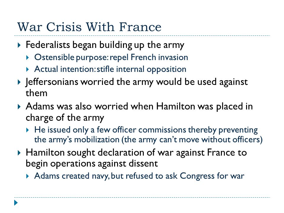 War Crisis With France  Federalists began building up the army  Ostensible purpose: repel French invasion  Actual intention: stifle internal opposi