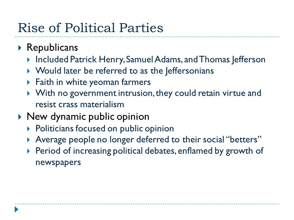Rise of Political Parties  Republicans  Included Patrick Henry, Samuel Adams, and Thomas Jefferson  Would later be referred to as the Jeffersonians