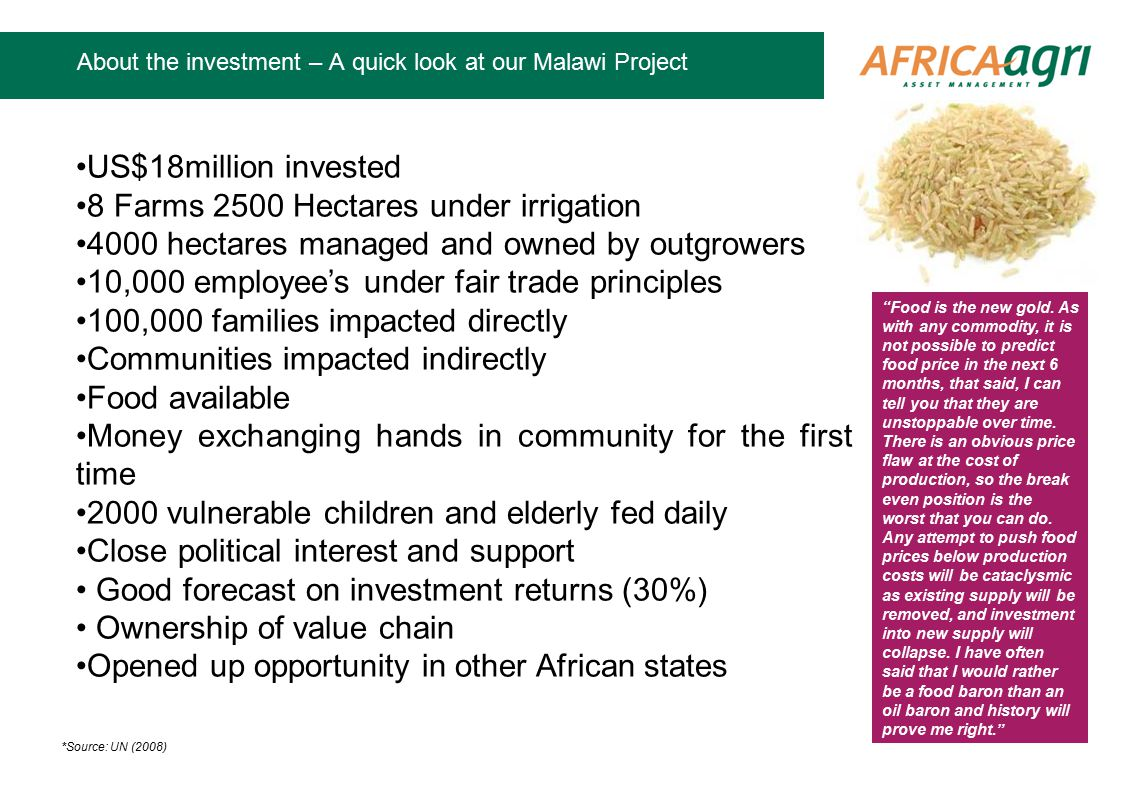 About the investment – A quick look at our Malawi Project US$18million invested 8 Farms 2500 Hectares under irrigation 4000 hectares managed and owned by outgrowers 10,000 employee's under fair trade principles 100,000 families impacted directly Communities impacted indirectly Food available Money exchanging hands in community for the first time 2000 vulnerable children and elderly fed daily Close political interest and support Good forecast on investment returns (30%) Ownership of value chain Opened up opportunity in other African states Food is the new gold.
