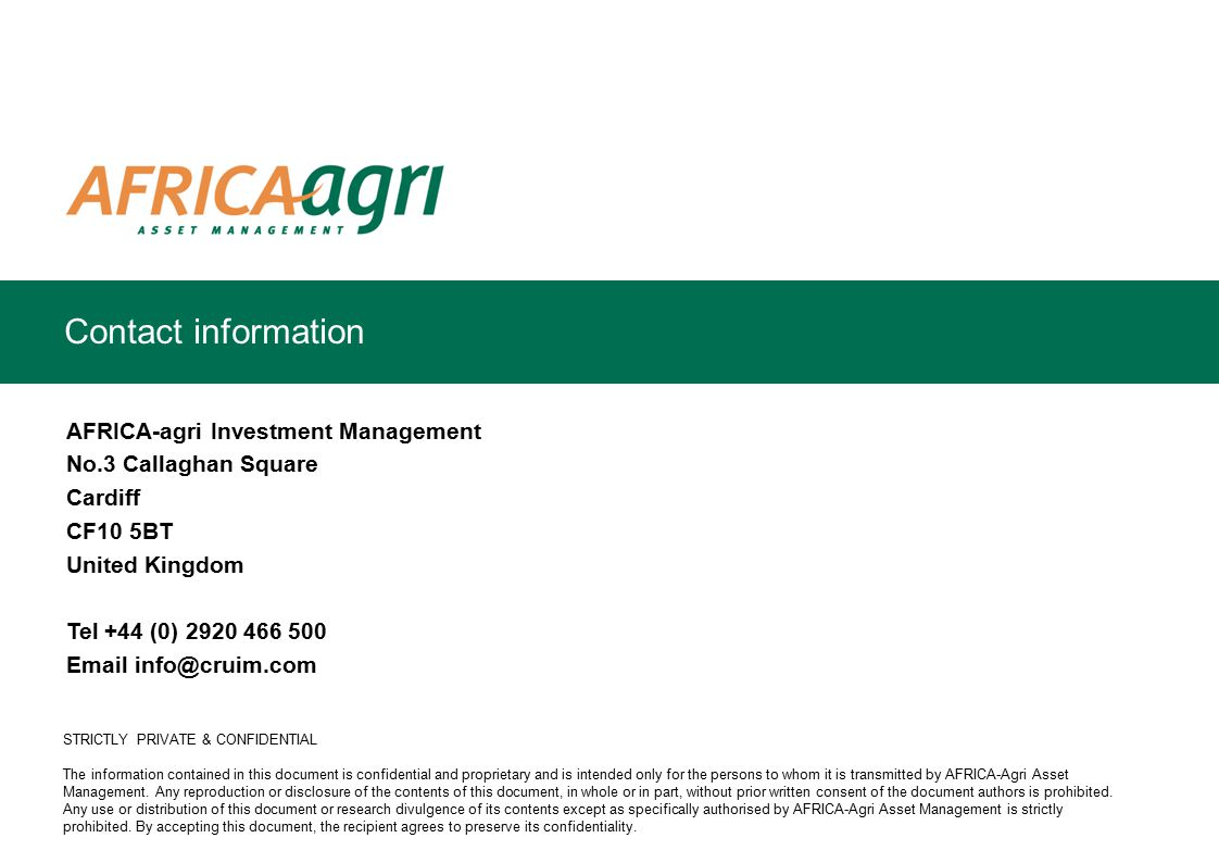 AFRICA-agri Investment Management No.3 Callaghan Square Cardiff CF10 5BT United Kingdom Tel +44 (0) 2920 466 500 Email info@cruim.com STRICTLY PRIVATE & CONFIDENTIAL The information contained in this document is confidential and proprietary and is intended only for the persons to whom it is transmitted by AFRICA-Agri Asset Management.