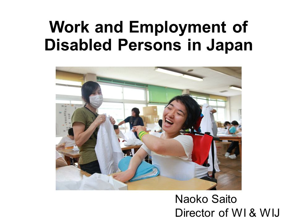 Work and Employment of Disabled Persons in Japan Naoko Saito Director of WI & WIJ