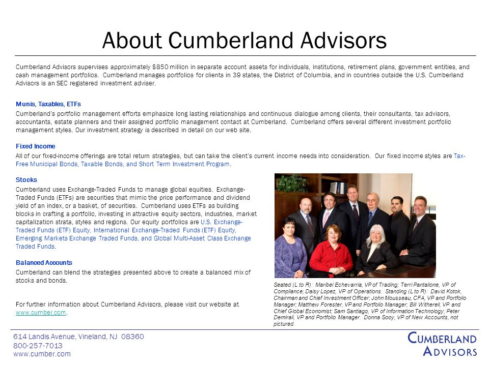 614 Landis Avenue, Vineland, NJ 08360 800-257-7013 www.cumber.com Chart 44 About Cumberland Advisors Cumberland Advisors supervises approximately $850 million in separate account assets for individuals, institutions, retirement plans, government entities, and cash management portfolios.