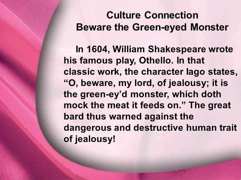 I. God Is Distinct Culture Connection Beware the Green-eyed Monster In 1604, William Shakespeare wrote his famous play, Othello. In that classic work,