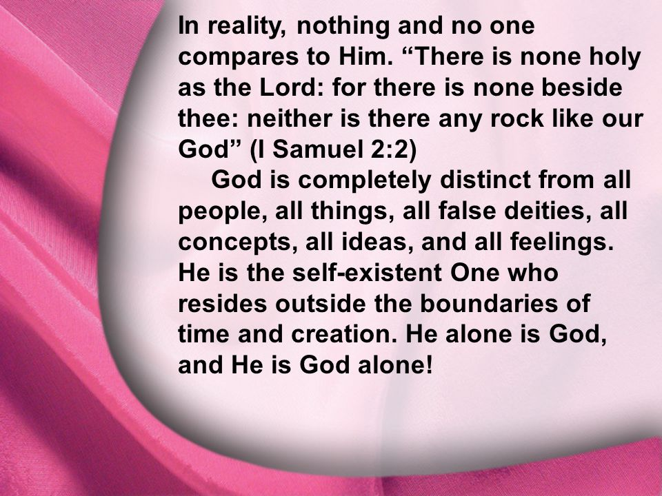 """I. God Is Distinct In reality, nothing and no one compares to Him. """"There is none holy as the Lord: for there is none beside thee: neither is there an"""