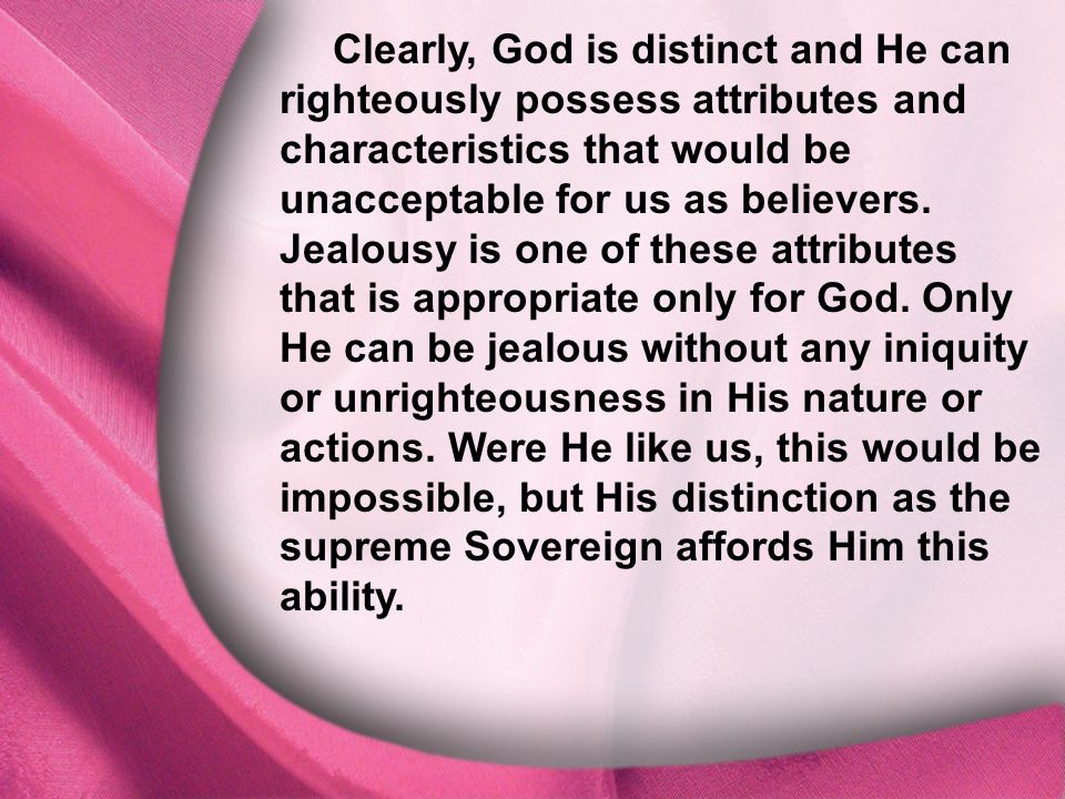I. God Is Distinct Clearly, God is distinct and He can righteously possess attributes and characteristics that would be unacceptable for us as believe