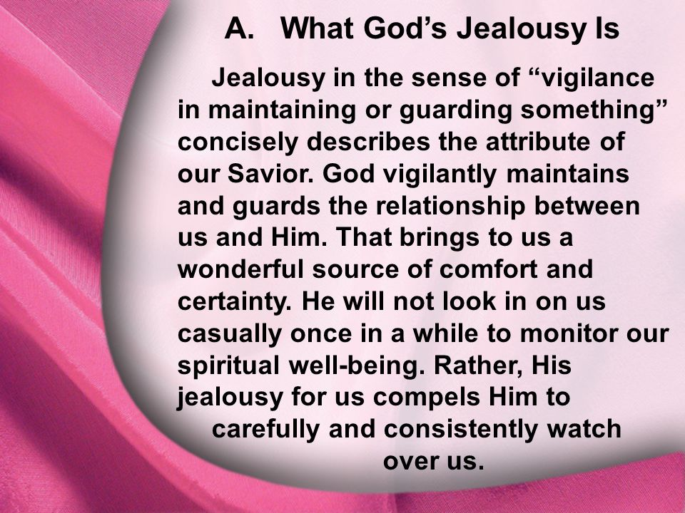 """A. What God's Jealousy Is Jealousy in the sense of """"vigilance in maintaining or guarding something"""" concisely describes the attribute of our Savior. G"""