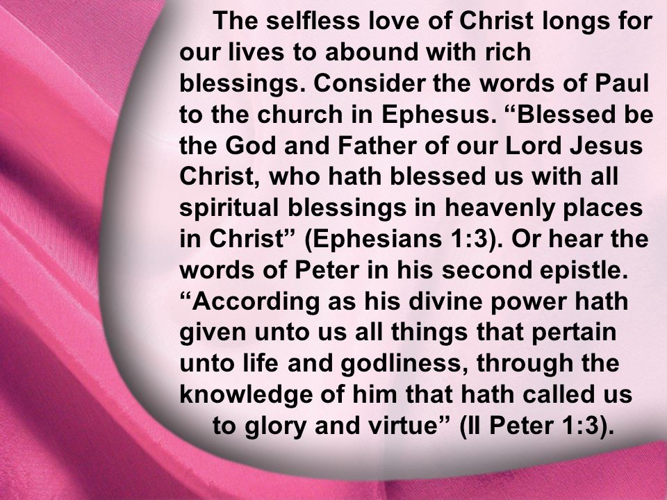 I. God Is Distinct The selfless love of Christ longs for our lives to abound with rich blessings. Consider the words of Paul to the church in Ephesus.