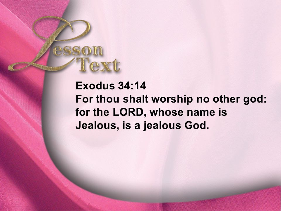 Lesson Text—Exodus 34:14 Exodus 34:14 For thou shalt worship no other god: for the LORD, whose name is Jealous, is a jealous God.