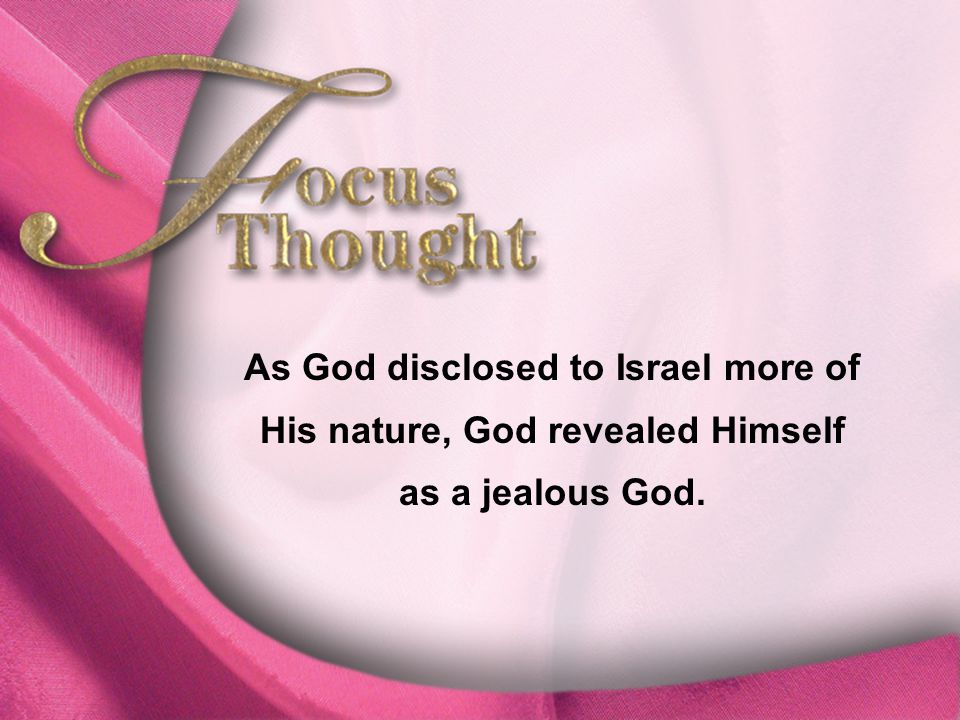 Focus Thought As God disclosed to Israel more of His nature, God revealed Himself as a jealous God.