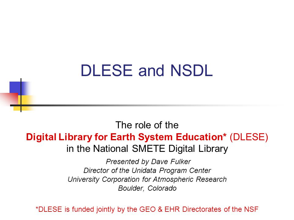 DLESE and NSDL The role of the Digital Library for Earth System Education* (DLESE) in the National SMETE Digital Library Presented by Dave Fulker Director of the Unidata Program Center University Corporation for Atmospheric Research Boulder, Colorado *DLESE is funded jointly by the GEO & EHR Directorates of the NSF