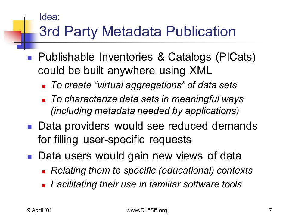 9 April 01www.DLESE.org7 Idea: 3rd Party Metadata Publication Publishable Inventories & Catalogs (PICats) could be built anywhere using XML To create virtual aggregations of data sets To characterize data sets in meaningful ways (including metadata needed by applications) Data providers would see reduced demands for filling user-specific requests Data users would gain new views of data Relating them to specific (educational) contexts Facilitating their use in familiar software tools