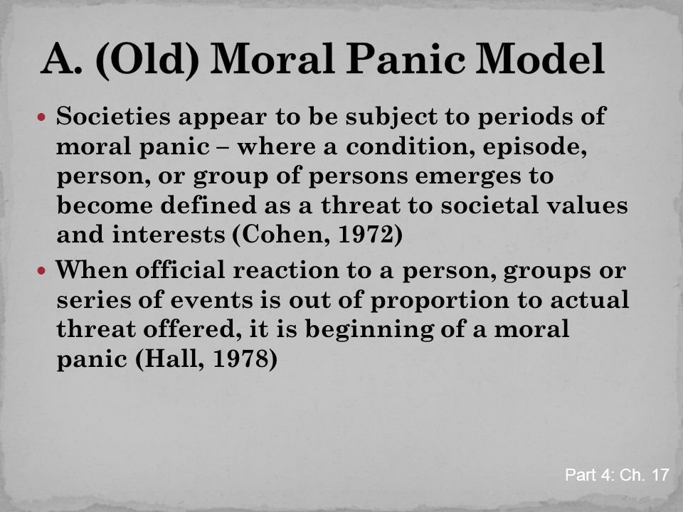 Societies appear to be subject to periods of moral panic – where a condition, episode, person, or group of persons emerges to become defined as a threat to societal values and interests (Cohen, 1972) When official reaction to a person, groups or series of events is out of proportion to actual threat offered, it is beginning of a moral panic (Hall, 1978) Part 4: Ch.