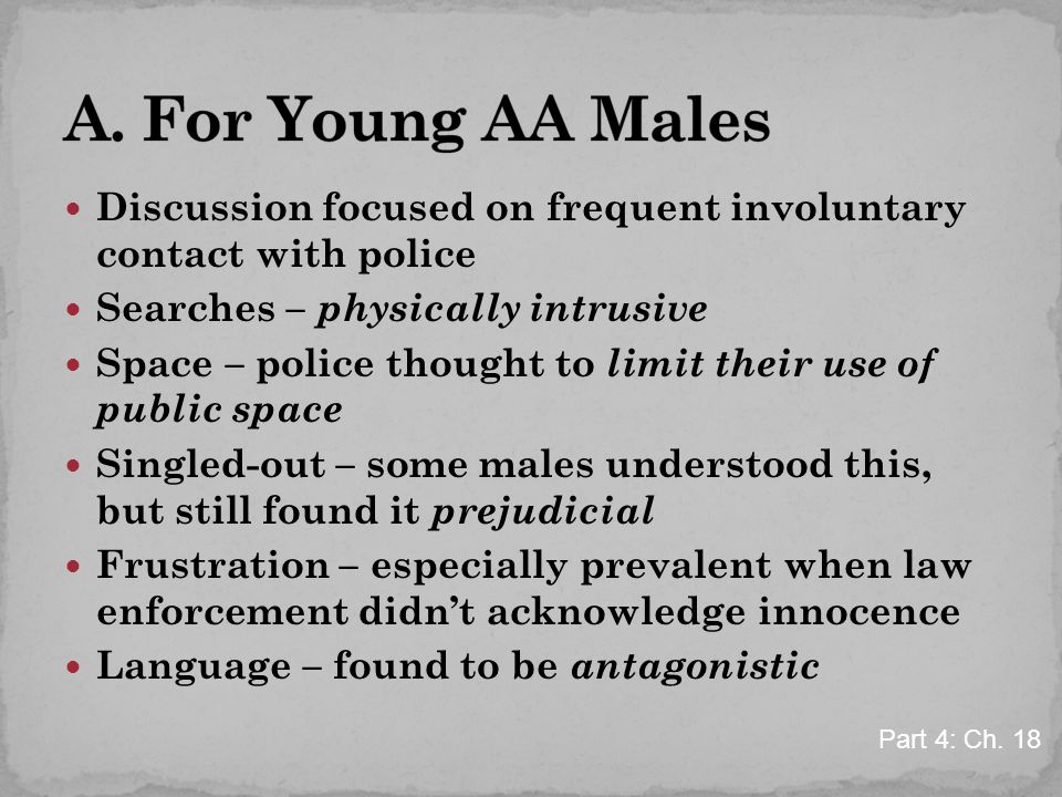 Discussion focused on frequent involuntary contact with police Searches – physically intrusive Space – police thought to limit their use of public space Singled-out – some males understood this, but still found it prejudicial Frustration – especially prevalent when law enforcement didn't acknowledge innocence Language – found to be antagonistic Part 4: Ch.