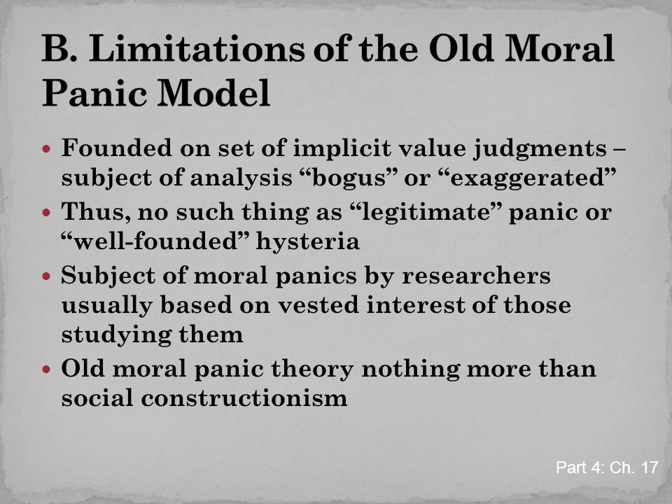Founded on set of implicit value judgments – subject of analysis bogus or exaggerated Thus, no such thing as legitimate panic or well-founded hysteria Subject of moral panics by researchers usually based on vested interest of those studying them Old moral panic theory nothing more than social constructionism Part 4: Ch.