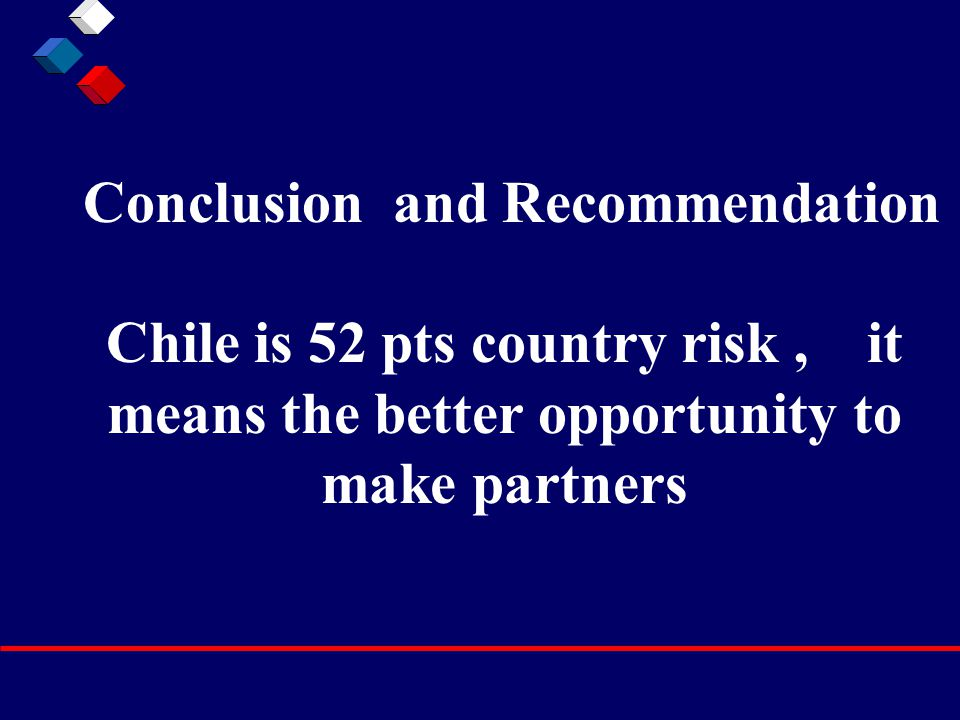 Conclusion and Recommendation Chile is 52 pts country risk, it means the better opportunity to make partners