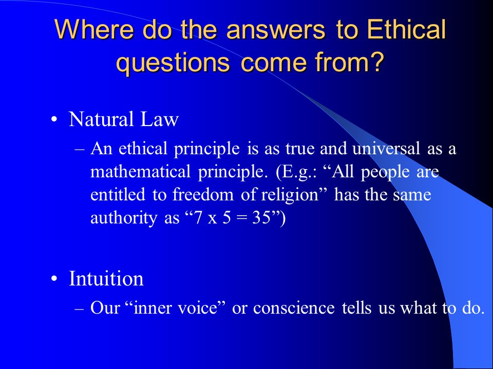 "Where do the answers to Ethical questions come from? Natural Law –An ethical principle is as true and universal as a mathematical principle. (E.g.: ""A"
