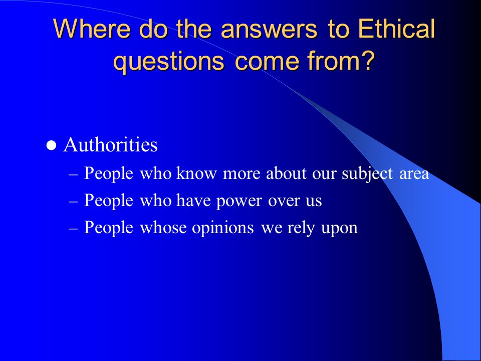Where do the answers to Ethical questions come from? Authorities – People who know more about our subject area – People who have power over us – Peopl