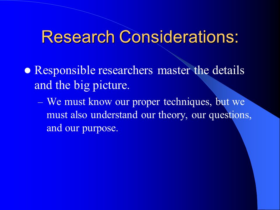Research Considerations: Responsible researchers master the details and the big picture. – We must know our proper techniques, but we must also unders
