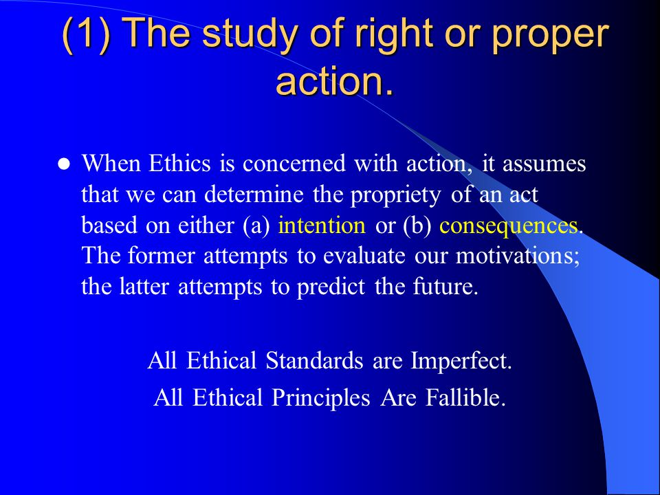 (1) The study of right or proper action. When Ethics is concerned with action, it assumes that we can determine the propriety of an act based on eithe
