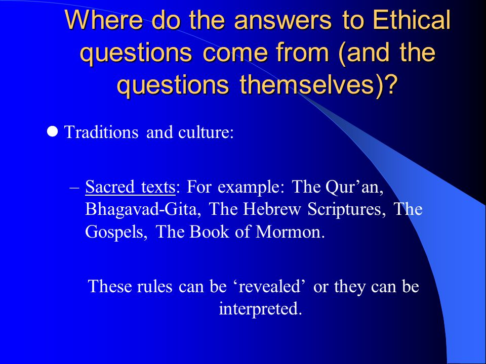 Where do the answers to Ethical questions come from (and the questions themselves)? Traditions and culture: –Sacred texts: For example: The Qur'an, Bh