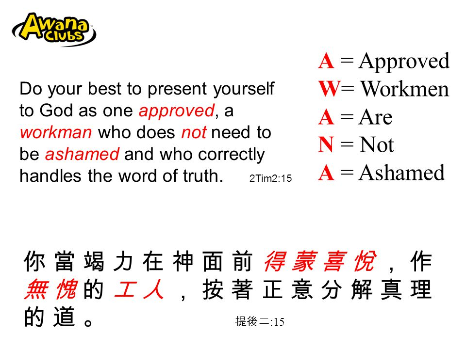 A = Approved W= Workmen A = Are N = Not A = Ashamed Do your best to present yourself to God as one approved, a workman who does not need to be ashamed and who correctly handles the word of truth.