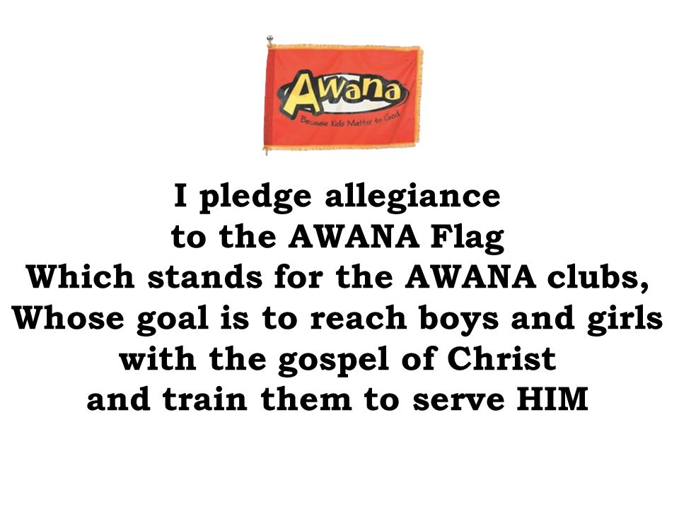 I pledge allegiance to the AWANA Flag Which stands for the AWANA clubs, Whose goal is to reach boys and girls with the gospel of Christ and train them to serve HIM