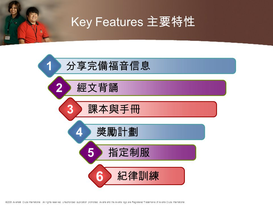 Key Features 主要特性 經文背誦 2 課本與手冊 3 獎勵計劃 4 指定制服 5 紀律訓練 6 分享完備福音信息 1  2006 Awana  Clubs International. All rights reserved. Unauthorized duplication pro