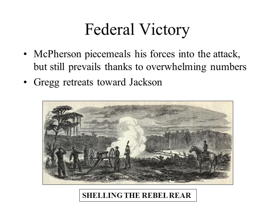 Federal Victory McPherson piecemeals his forces into the attack, but still prevails thanks to overwhelming numbers Gregg retreats toward Jackson SHELLING THE REBEL REAR