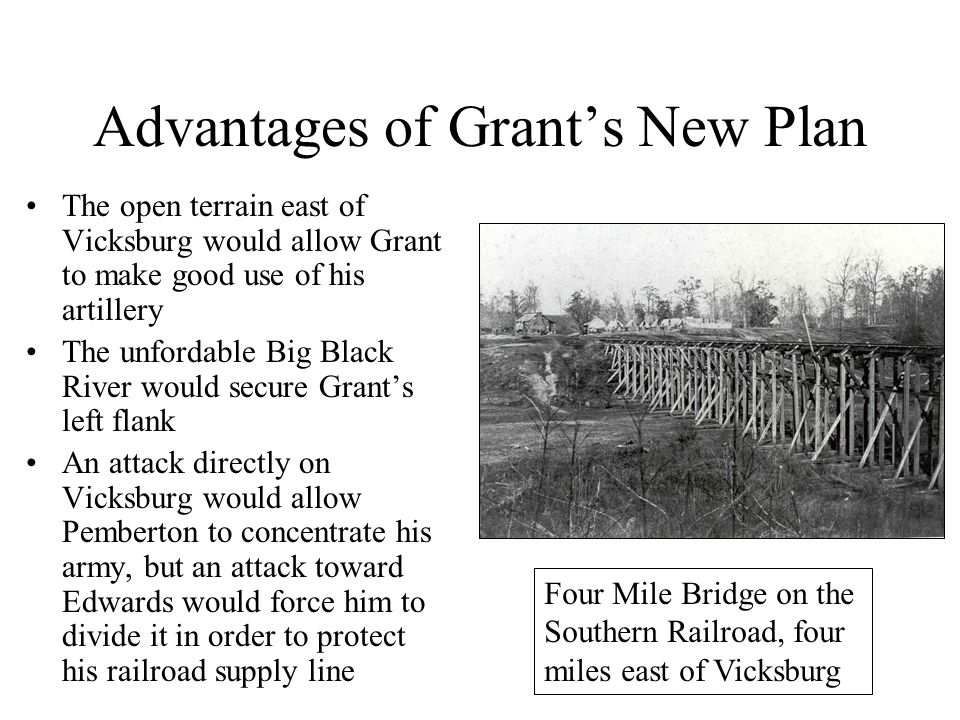 Advantages of Grant's New Plan The open terrain east of Vicksburg would allow Grant to make good use of his artillery The unfordable Big Black River would secure Grant's left flank An attack directly on Vicksburg would allow Pemberton to concentrate his army, but an attack toward Edwards would force him to divide it in order to protect his railroad supply line A Photographic Tour Of Civil War Vicksburg Like a spirit land of Shadows They in silence on me gaze And I feel my heart is beating With the pulse of other days; And I ask what great magician Conjured forms like these afar.