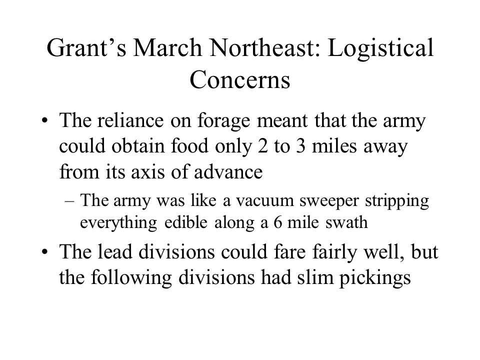 Grant's March Northeast: Logistical Concerns The reliance on forage meant that the army could obtain food only 2 to 3 miles away from its axis of advance –The army was like a vacuum sweeper stripping everything edible along a 6 mile swath The lead divisions could fare fairly well, but the following divisions had slim pickings