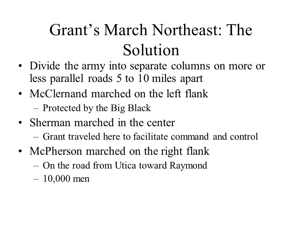Grant's March Northeast: The Solution Divide the army into separate columns on more or less parallel roads 5 to 10 miles apart McClernand marched on the left flank –Protected by the Big Black Sherman marched in the center –Grant traveled here to facilitate command and control McPherson marched on the right flank –On the road from Utica toward Raymond –10,000 men