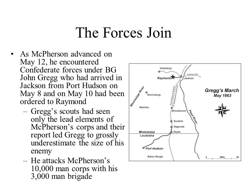 The Forces Join As McPherson advanced on May 12, he encountered Confederate forces under BG John Gregg who had arrived in Jackson from Port Hudson on May 8 and on May 10 had been ordered to Raymond –Gregg's scouts had seen only the lead elements of McPherson's corps and their report led Gregg to grossly underestimate the size of his enemy –He attacks McPherson's 10,000 man corps with his 3,000 man brigade
