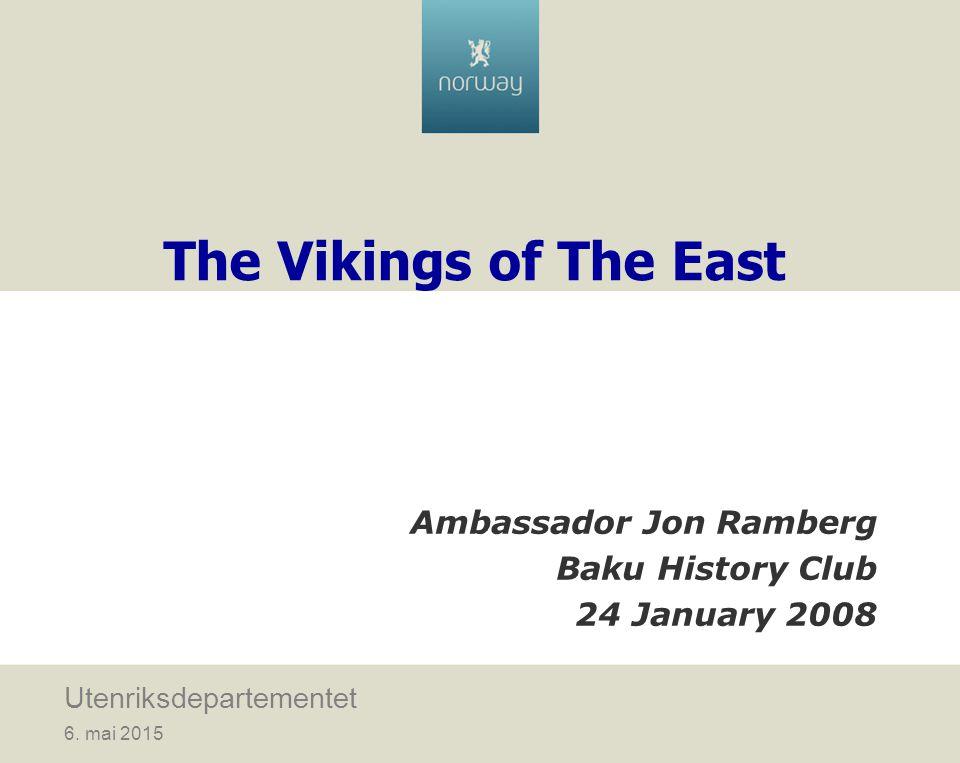 6. mai 2015 Utenriksdepartementet The Vikings of The East Ambassador Jon Ramberg Baku History Club 24 January 2008